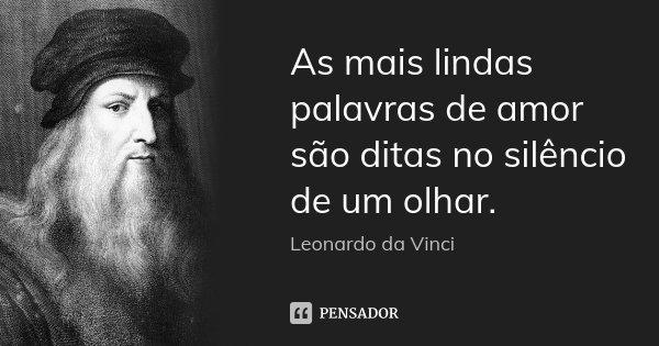 As mais lindas palavras de amor são ditas no silêncio de um olhar.... Frase de Leonardo da Vinci.