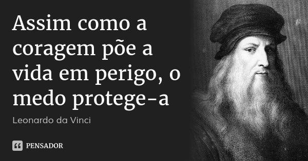 Assim como a coragem põe a vida em perigo, o medo protege-a... Frase de Leonardo Da Vinci.