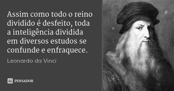 Assim como todo o reino dividido é desfeito, toda a inteligência dividida em diversos estudos se confunde e enfraquece.... Frase de Leonardo da Vinci.