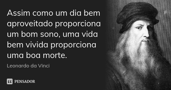 Assim como um dia bem aproveitado proporciona um bom sono, uma vida bem vivida proporciona uma boa morte.... Frase de Leonardo da Vinci.