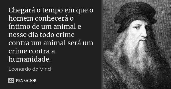 """Resultado de imagem para """"Haverá um dia em que o homem conhecerá o íntimo dos animais. Neste dia, um crime contra um animal será considerado um crime contra a própria humanidade""""."""
