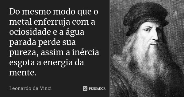 Do mesmo modo que o metal enferruja com a ociosidade e a água parada perde sua pureza, assim a inércia esgota a energia da mente.... Frase de Leonardo da Vinci.