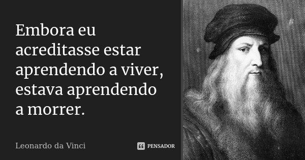 Embora eu acreditasse estar aprendendo a viver, estava aprendendo a morrer.... Frase de Leonardo Da Vinci.