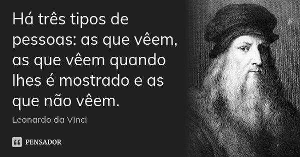 Há três tipos de pessoas: as que vêem, as que vêem quando lhes é mostrado e as que não vêem.... Frase de Leonardo da Vinci.