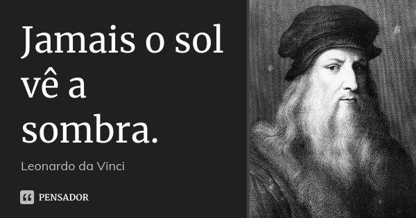 Jamais o sol vê a sombra.... Frase de Leonardo da Vinci.