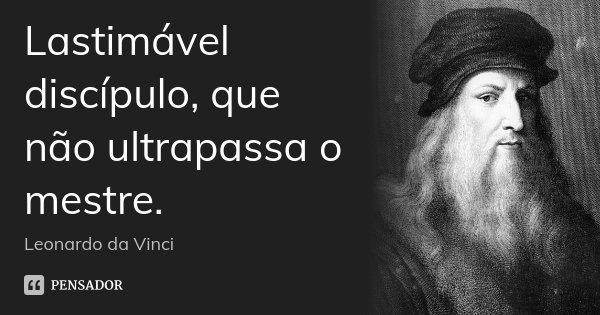 Lastimável discípulo, que não ultrapassa o mestre.... Frase de Leonardo da Vinci.