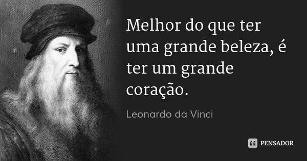 Melhor do que ter uma grande beleza, é ter um grande coração.... Frase de Leonardo da Vinci.