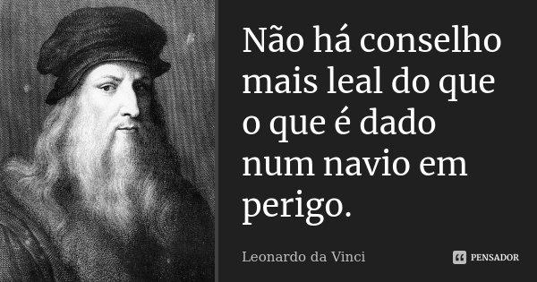 Não há conselho mais leal do que o que é dado num navio em perigo.... Frase de Leonardo da Vinci.