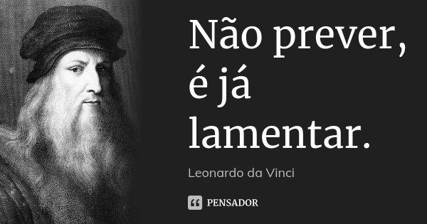 Não prever, é já lamentar.... Frase de Leonardo da Vinci.