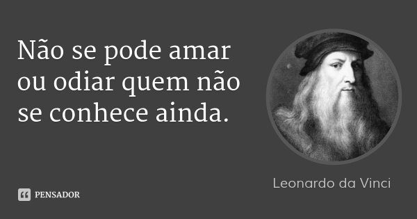 Não se pode amar ou odiar quem não se conhece ainda.... Frase de Leonardo da Vinci.