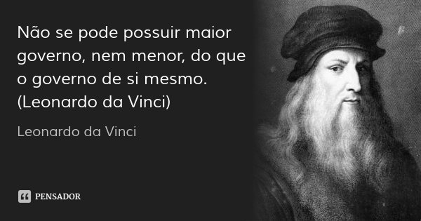 Não se pode possuir maior governo, nem menor, do que o governo de si mesmo. (Leonardo da Vinci)... Frase de Leonardo da Vinci.