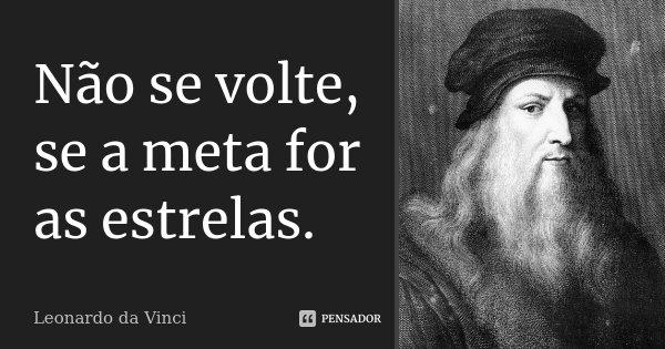 Não se volte, se a meta for as estrelas.... Frase de Leonardo da Vinci.