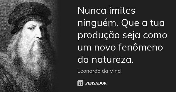 Nunca imites ninguém. Que a tua produção seja como um novo fenômeno da natureza.... Frase de Leonardo da Vinci.