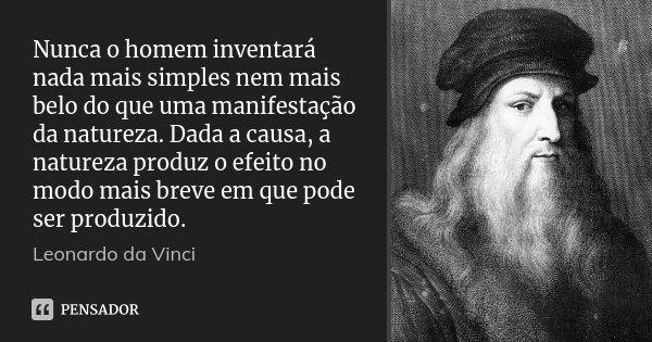 Nunca o homem inventará nada mais simples nem mais belo do que uma manifestação da natureza. Dada a causa, a natureza produz o efeito no modo mais breve em que ... Frase de Leonardo da Vinci.