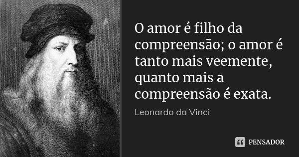 O amor é filho da compreensão; o amor é tanto mais veemente, quanto mais a compreensão é exata.... Frase de Leonardo da Vinci.