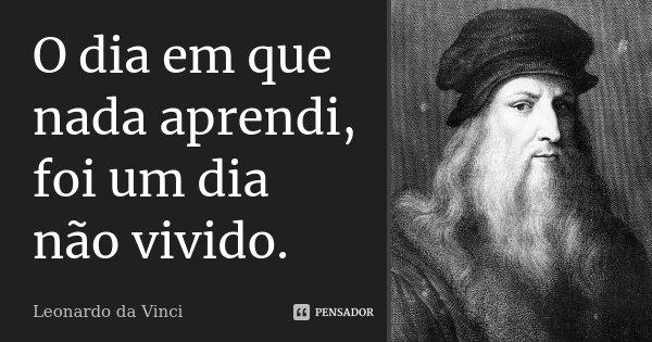 O dia em que nada aprendi, foi um dia não vivido.... Frase de Leonardo Da Vinci.