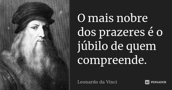 o mais nobre dos prazeres é o júbilo de quem compreende... Frase de Leonardo da Vinci.