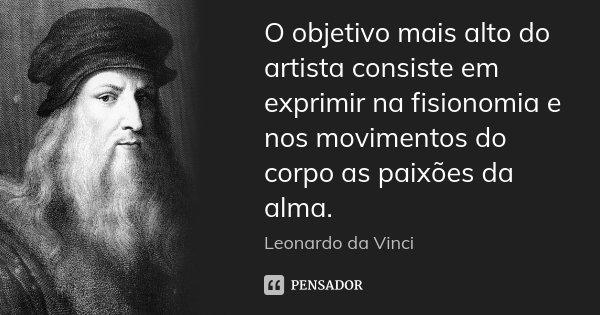 O objetivo mais alto do artista consiste em exprimir na fisionomia e nos movimentos do corpo as paixões da alma.... Frase de Leonardo da Vinci.