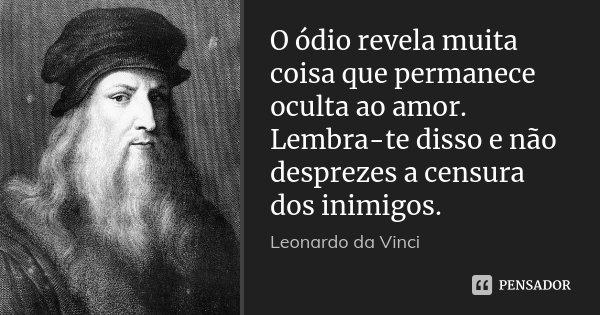 O ódio revela muita coisa que permanece oculta ao amor. Lembra-te disso e não desprezes a censura dos inimigos.... Frase de Leonardo da Vinci.
