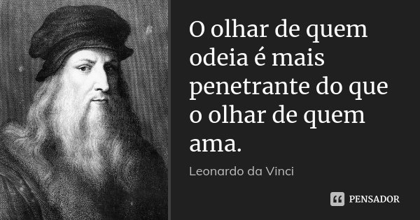 O olhar de quem odeia é mais penetrante do que o olhar de quem ama.... Frase de Leonardo da Vinci.
