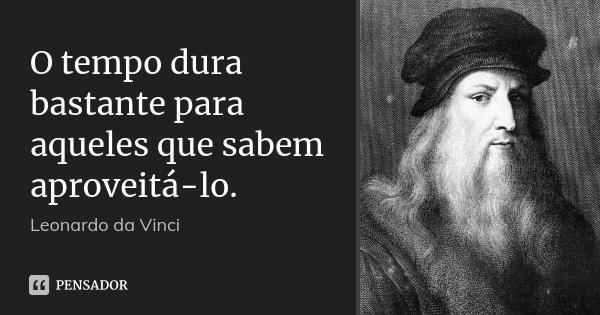 O tempo dura bastante para aqueles que sabem aproveitá-lo.... Frase de Leonardo da Vinci.