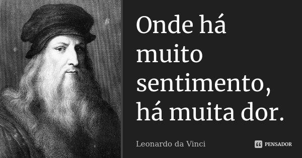 Onde há muito sentimento, há muita dor.... Frase de Leonardo da Vinci.