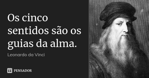 Os cinco sentidos são os guias da alma.... Frase de Leonardo da Vinci.