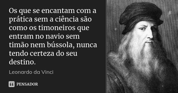 Os que se encantam com a prática sem a ciência são como os timoneiros que entram no navio sem timão nem bússola, nunca tendo certeza do seu destino.... Frase de Leonardo da Vinci.