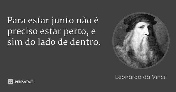 Para estar junto não é preciso estar perto, e sim do lado de dentro.... Frase de Leonardo da Vinci.
