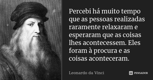 Percebi há muito tempo que as pessoas realizadas raramente relaxaram e esperaram que as coisas lhes acontecessem. Eles foram à procura e as coisas aconteceram.... Frase de Leonardo da Vinci.