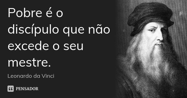 Pobre é o discípulo que não excede o seu mestre.... Frase de Leonardo da Vinci.