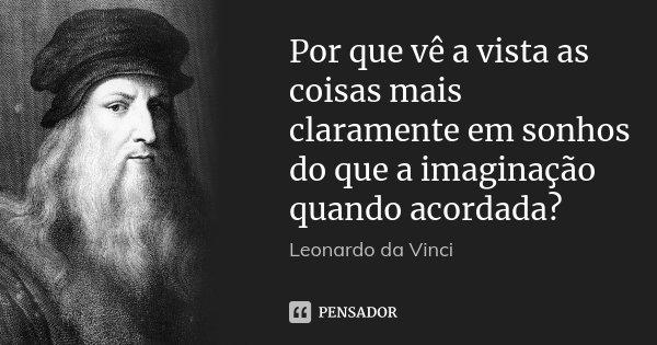 Por que vê a vista as coisas mais claramente em sonhos do que a imaginação quando acordada?... Frase de Leonardo Da Vinci.