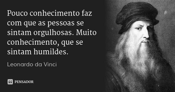 Pouco conhecimento faz com que as pessoas se sintam orgulhosas. Muito conhecimento, que se sintam humildes.... Frase de Leonardo da Vinci.