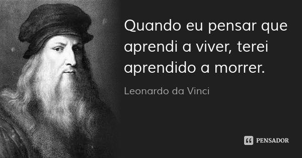Quando eu pensar que aprendi a viver, terei aprendido a morrer.... Frase de Leonardo da Vinci.