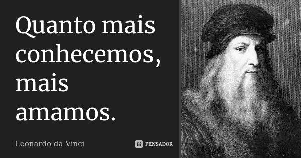 Quanto mais conhecemos, mais amamos.... Frase de Leonardo da Vinci.