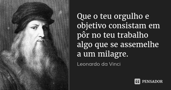 Que o teu orgulho e objetivo consistam em pôr no teu trabalho algo que se assemelhe a um milagre.... Frase de Leonardo da Vinci.