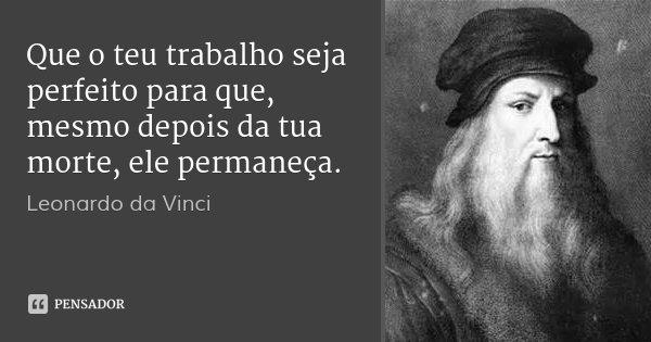 Que o teu trabalho seja perfeito para que, mesmo depois da tua morte, ele permaneça.... Frase de Leonardo da Vinci.