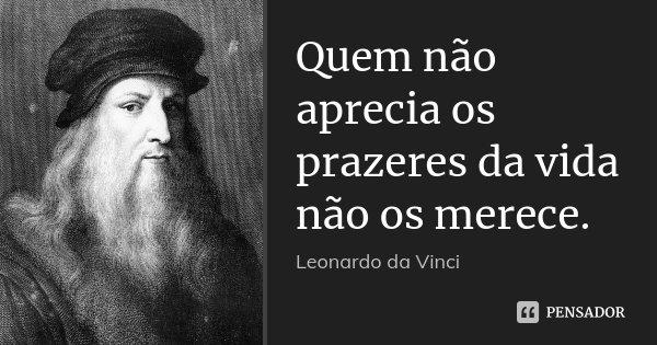 Quem não aprecia os prazeres da vida não os merece.... Frase de Leonardo Da Vinci.