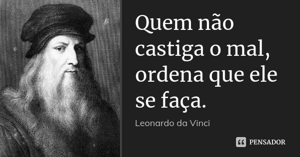 Quem não castiga o mal, ordena que ele se faça.... Frase de Leonardo da Vinci.