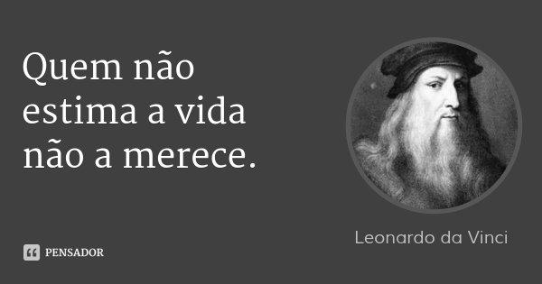 Quem não estima a vida não a merece.... Frase de Leonardo da Vinci.