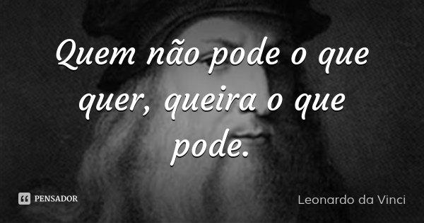 Quem não pode o que quer, queira o que pode.... Frase de Leonardo da Vinci.