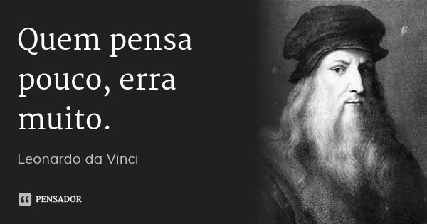 Quem pensa pouco, erra muito.... Frase de Leonardo da Vinci.