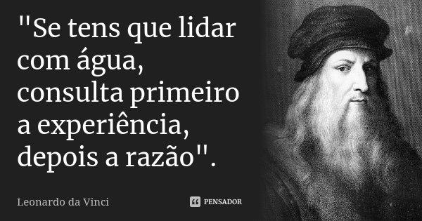 """""""Se tens que lidar com água, consulta primeiro a experiência, depois a razão"""".... Frase de Leonardo da Vinci."""