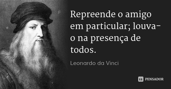 Repreende o amigo em particular; louva-o na presença de todos.... Frase de Leonardo da Vinci.
