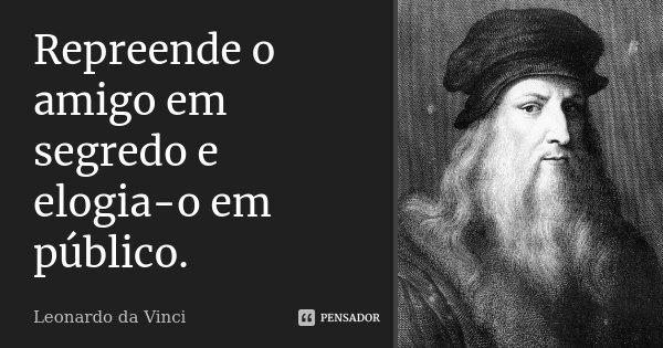 Repreende o amigo em segredo e elogia-o em público.... Frase de Leonardo da Vinci.