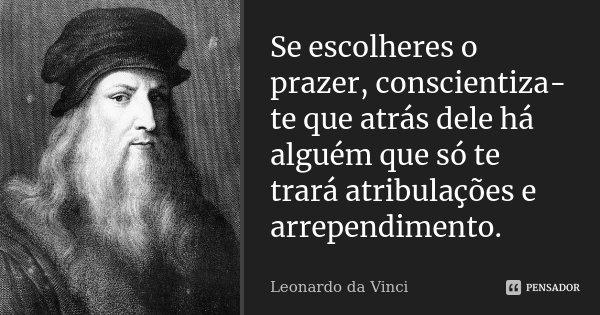 Se escolheres o prazer, conscientiza-te que atrás dele há alguém que só te trará atribulações e arrependimento.... Frase de Leonardo da Vinci.
