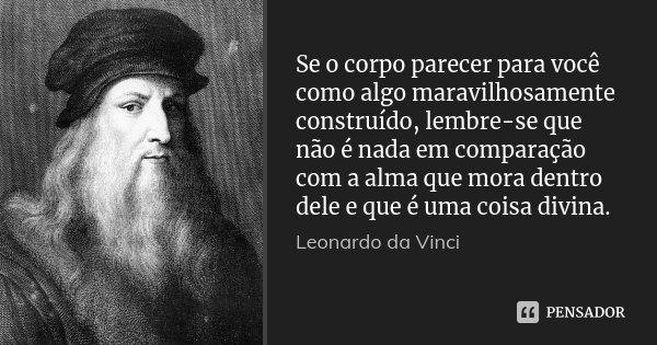 Se o corpo parecer para você como algo maravilhosamente construído, lembre-se que não é nada em comparação com a alma que mora dentro dele e que é uma coisa div... Frase de Leonardo Da Vinci.