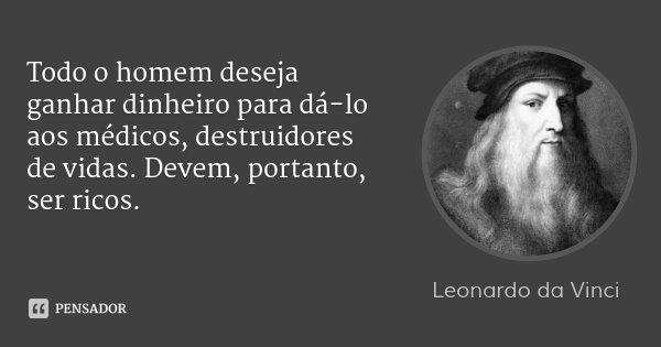 Todo o homem deseja ganhar dinheiro para dá-lo aos médicos, destruidores de vidas. Devem, portanto, ser ricos.... Frase de Leonardo da Vinci.