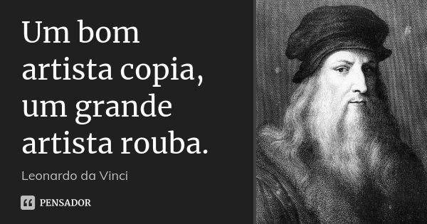Um bom artista copia, um grande artista rouba.... Frase de Leonardo da Vinci.