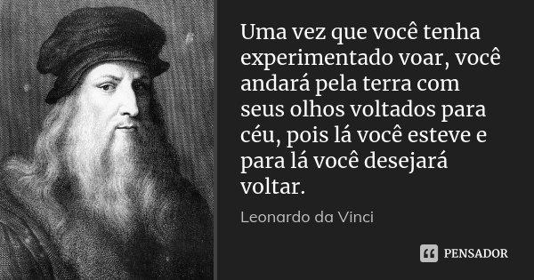 Uma vez que você tenha experimentado voar, você andará pela terra com seus olhos voltados para céu, pois lá você esteve e para lá você desejará voltar.... Frase de Leonardo da Vinci.